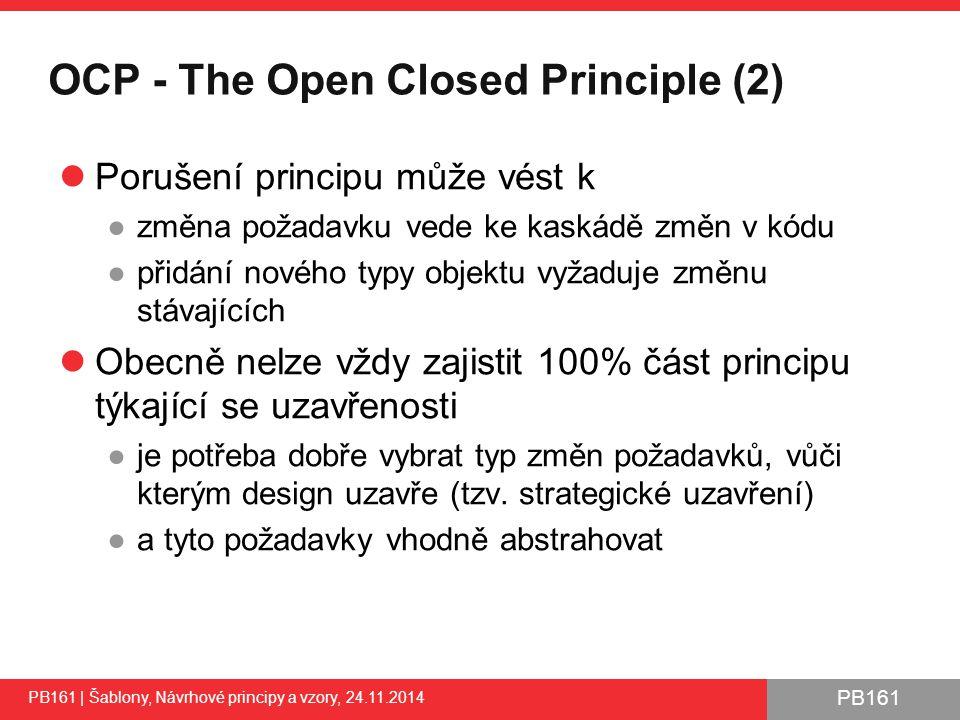 PB161 OCP - The Open Closed Principle (2) Porušení principu může vést k ●změna požadavku vede ke kaskádě změn v kódu ●přidání nového typy objektu vyžaduje změnu stávajících Obecně nelze vždy zajistit 100% část principu týkající se uzavřenosti ●je potřeba dobře vybrat typ změn požadavků, vůči kterým design uzavře (tzv.