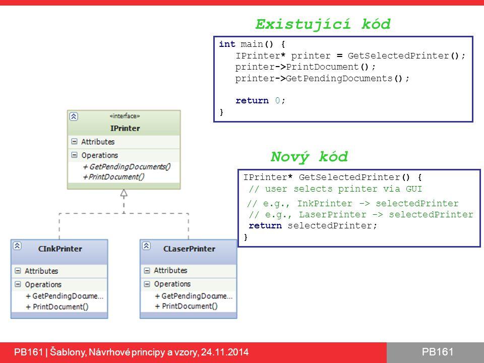 PB161 35 int main() { IPrinter* printer = GetSelectedPrinter(); printer->PrintDocument(); printer->GetPendingDocuments(); return 0; } IPrinter* GetSelectedPrinter() { // user selects printer via GUI // e.g., InkPrinter -> selectedPrinter // e.g., LaserPrinter -> selectedPrinter return selectedPrinter; } Nový kód Existující kód PB161 | Šablony, Návrhové principy a vzory, 24.11.2014