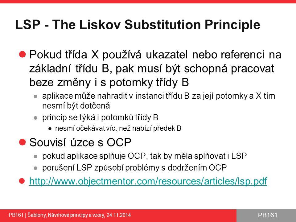PB161 LSP - The Liskov Substitution Principle Pokud třída X používá ukazatel nebo referenci na základní třídu B, pak musí být schopná pracovat beze změny i s potomky třídy B ●aplikace může nahradit v instanci třídu B za její potomky a X tím nesmí být dotčená ●princip se týká i potomků třídy B ●nesmí očekávat víc, než nabízí předek B Souvisí úzce s OCP ●pokud aplikace splňuje OCP, tak by měla splňovat i LSP ●porušení LSP způsobí problémy s dodržením OCP http://www.objectmentor.com/resources/articles/lsp.pdf PB161 | Šablony, Návrhové principy a vzory, 24.11.2014 36