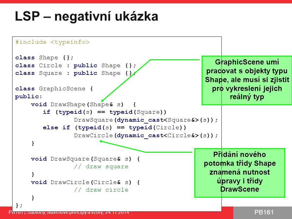 PB161 LSP – negativní ukázka PB161 | Šablony, Návrhové principy a vzory, 24.11.2014 38 #include class Shape {}; class Circle : public Shape {}; class Square : public Shape {}; class GraphicScene { public: void DrawShape(Shape& s) { if (typeid(s) == typeid(Square)) DrawSquare(dynamic_cast (s)); else if (typeid(s) == typeid(Circle)) DrawCircle(dynamic_cast (s)); } void DrawSquare(Square& s) { // draw square } void DrawCircle(Circle& s) { // draw circle } }; GraphicScene umí pracovat s objekty typu Shape, ale musí si zjistit pro vykreslení jejich reálný typ Přidání nového potomka třídy Shape znamená nutnost úpravy i třídy DrawScene