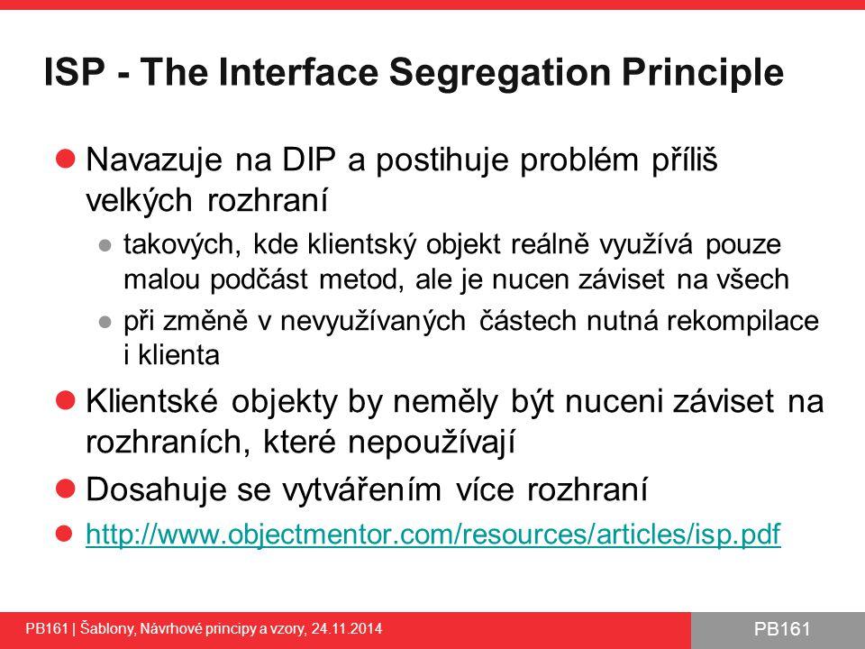 PB161 ISP - The Interface Segregation Principle Navazuje na DIP a postihuje problém příliš velkých rozhraní ●takových, kde klientský objekt reálně využívá pouze malou podčást metod, ale je nucen záviset na všech ●při změně v nevyužívaných částech nutná rekompilace i klienta Klientské objekty by neměly být nuceni záviset na rozhraních, které nepoužívají Dosahuje se vytvářením více rozhraní http://www.objectmentor.com/resources/articles/isp.pdf PB161 | Šablony, Návrhové principy a vzory, 24.11.2014 40