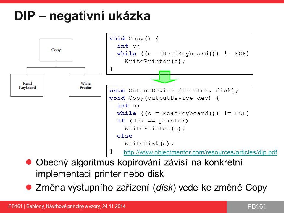 PB161 DIP – negativní ukázka PB161 | Šablony, Návrhové principy a vzory, 24.11.2014 Obecný algoritmus kopírování závisí na konkrétní implementaci printer nebo disk Změna výstupního zařízení (disk) vede ke změně Copy 44 void Copy() { int c; while ((c = ReadKeyboard()) != EOF) WritePrinter(c); } enum OutputDevice {printer, disk}; void Copy(outputDevice dev) { int c; while ((c = ReadKeyboard()) != EOF) if (dev == printer) WritePrinter(c); else WriteDisk(c); } http://www.objectmentor.com/resources/articles/dip.pdf
