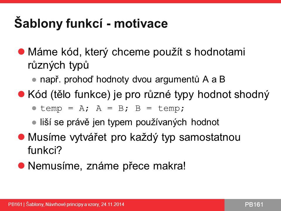 PB161 Šablony funkcí - motivace Máme kód, který chceme použít s hodnotami různých typů ●např.