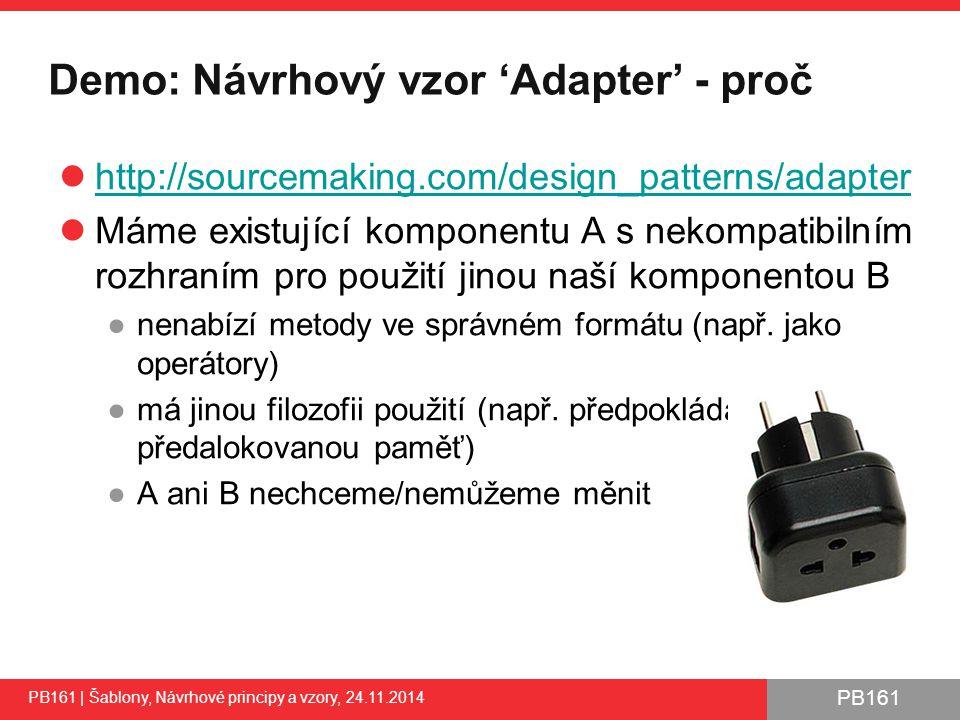 PB161 Demo: Návrhový vzor 'Adapter' - proč http://sourcemaking.com/design_patterns/adapter Máme existující komponentu A s nekompatibilním rozhraním pro použití jinou naší komponentou B ●nenabízí metody ve správném formátu (např.