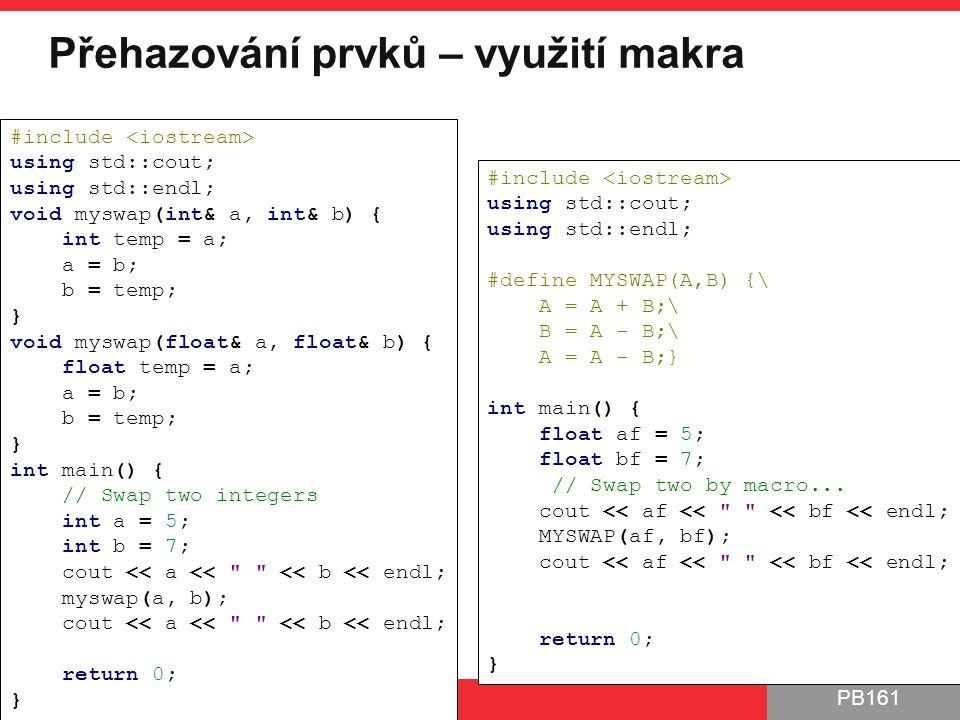 PB161 Přehazování prvků – využití makra PB161 | Šablony, Návrhové principy a vzory, 24.11.2014 6 #include using std::cout; using std::endl; #define MYSWAP(A,B) {\ A = A + B;\ B = A - B;\ A = A - B;} int main() { float af = 5; float bf = 7; // Swap two by macro...