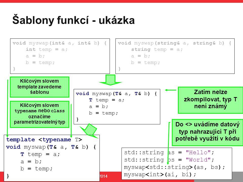 PB161 Šablony funkcí - ukázka PB161 | Šablony, Návrhové principy a vzory, 24.11.2014 8 void myswap(int& a, int& b) { int temp = a; a = b; b = temp; } void myswap(string& a, string& b) { string temp = a; a = b; b = temp; } void myswap(T& a, T& b) { T temp = a; a = b; b = temp; } template void myswap(T& a, T& b) { T temp = a; a = b; b = temp; } Zatím nelze zkompilovat, typ T není známý std::string as = Hello ; std::string bs = World ; myswap (as, bs); myswap (ai, bi); Klíčovým slovem template zavedeme šablonu Do <> uvádíme datový typ nahrazující T při potřebě využití v kódu Klíčovým slovem typename nebo class označíme parametrizovatelný typ