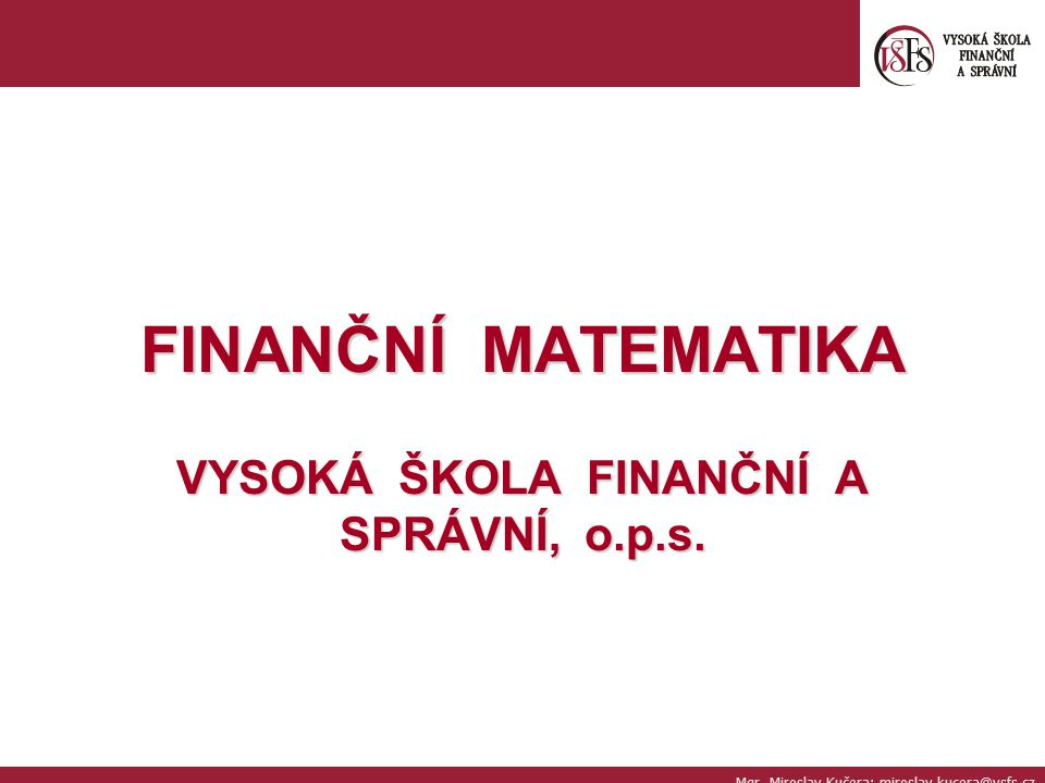 FINANČNÍ MATEMATIKA VYSOKÁ ŠKOLA FINANČNÍ A SPRÁVNÍ, o.p.s. Mgr. Miroslav Kučera; miroslav.kucera@vsfs.cz