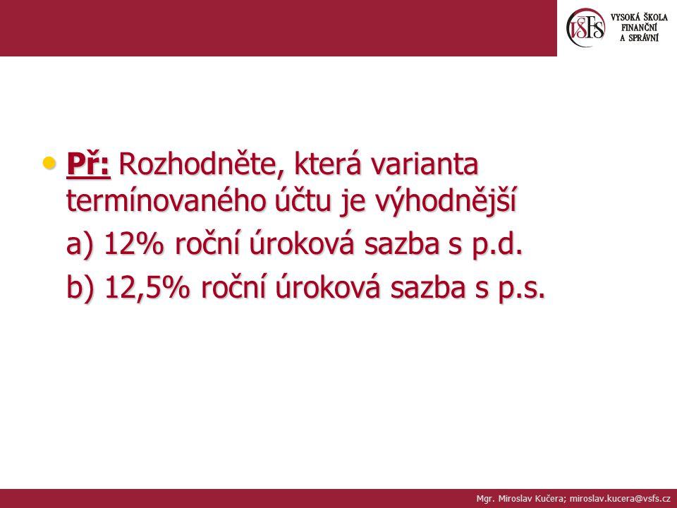 Př: Rozhodněte, která varianta termínovaného účtu je výhodnější Př: Rozhodněte, která varianta termínovaného účtu je výhodnější a) 12% roční úroková s