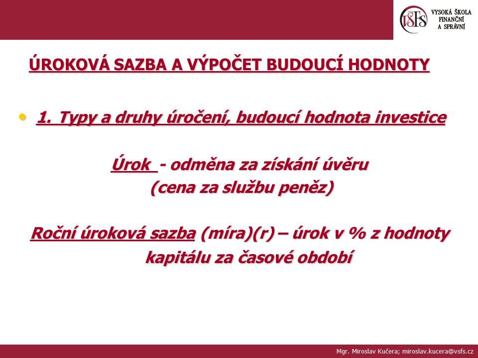 ÚROKOVÁ SAZBA A VÝPOČET BUDOUCÍ HODNOTY 1. Typy a druhy úročení, budoucí hodnota investice 1. Typy a druhy úročení, budoucí hodnota investice Úrok - o