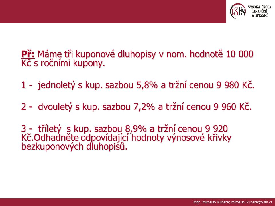Př: Máme tři kuponové dluhopisy v nom. hodnotě 10 000 Kč s ročními kupony. 1 - jednoletý s kup. sazbou 5,8% a tržní cenou 9 980 Kč. 2 - dvouletý s kup