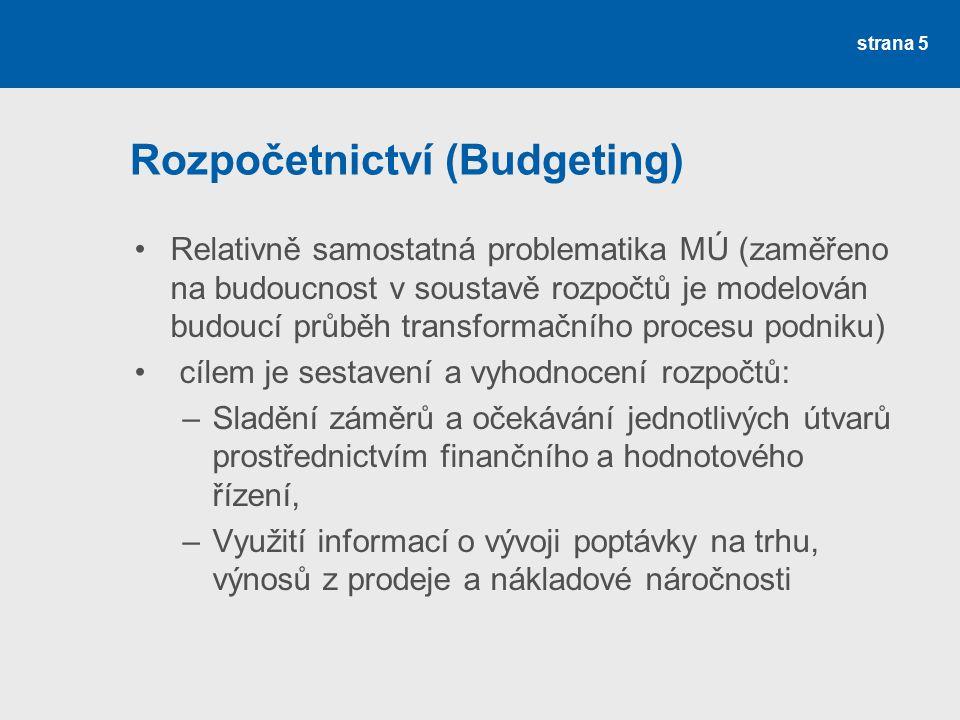 Rozpočetnictví (Budgeting) Relativně samostatná problematika MÚ (zaměřeno na budoucnost v soustavě rozpočtů je modelován budoucí průběh transformačního procesu podniku) cílem je sestavení a vyhodnocení rozpočtů: –Sladění záměrů a očekávání jednotlivých útvarů prostřednictvím finančního a hodnotového řízení, –Využití informací o vývoji poptávky na trhu, výnosů z prodeje a nákladové náročnosti strana 5