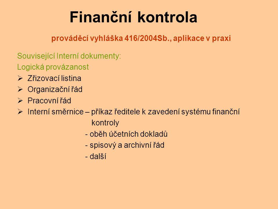 Finanční kontrola prováděcí vyhláška 416/2004Sb., aplikace v praxi Související Interní dokumenty: Logická provázanost  Zřizovací listina  Organizační řád  Pracovní řád  Interní směrnice – příkaz ředitele k zavedení systému finanční kontroly - oběh účetních dokladů - spisový a archivní řád - další
