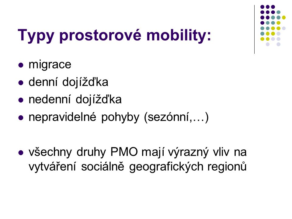 Typy prostorové mobility: migrace denní dojížďka nedenní dojížďka nepravidelné pohyby (sezónní,…) všechny druhy PMO mají výrazný vliv na vytváření soc