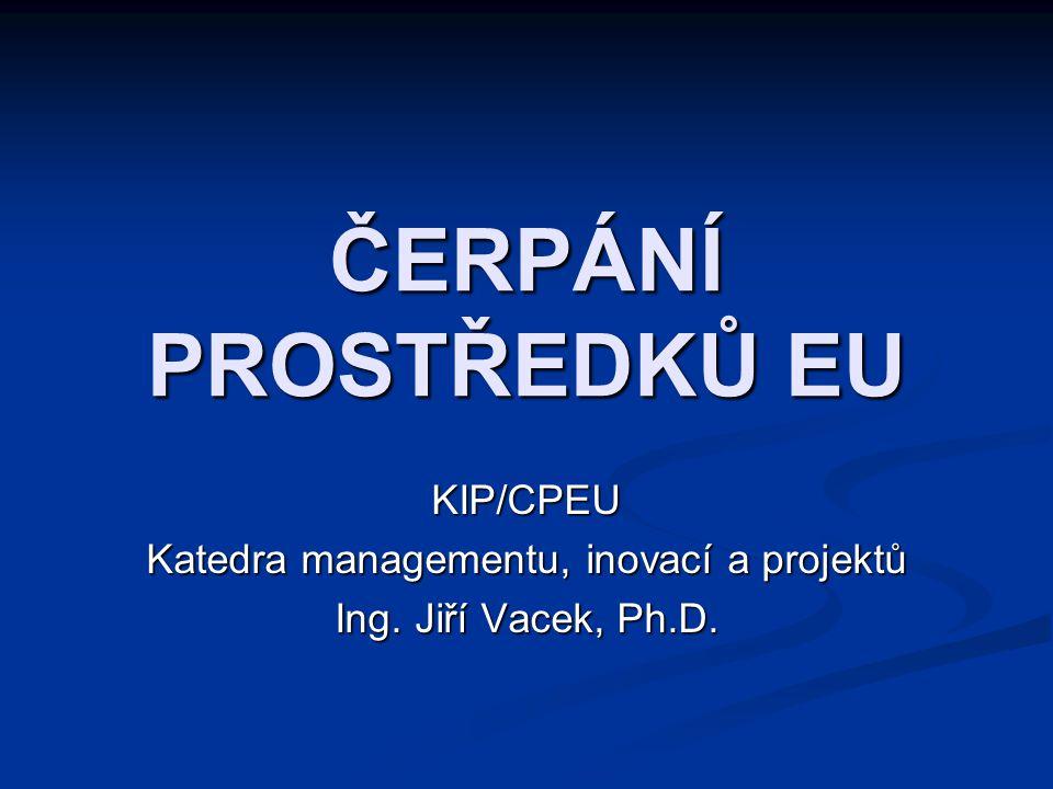 ČERPÁNÍ PROSTŘEDKŮ EU KIP/CPEU Katedra managementu, inovací a projektů Ing. Jiří Vacek, Ph.D.