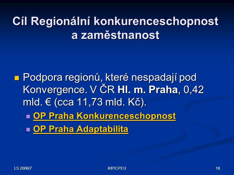 LS 2006/7 18KIP/CPEU Cíl Regionální konkurenceschopnost a zaměstnanost Podpora regionů, které nespadají pod Konvergence. V ČR Hl. m. Praha, 0,42 mld.