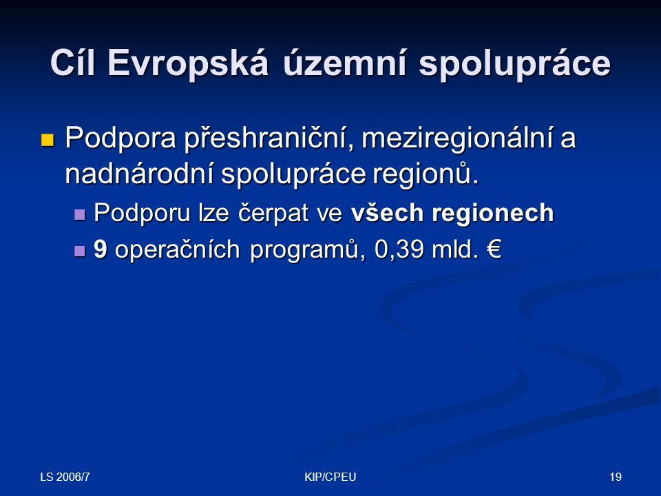 LS 2006/7 19KIP/CPEU Cíl Evropská územní spolupráce Podpora přeshraniční, meziregionální a nadnárodní spolupráce regionů. Podpora přeshraniční, mezire