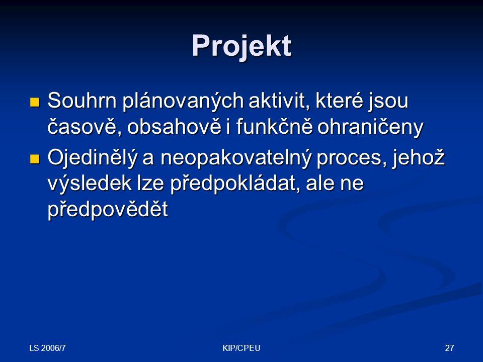 LS 2006/7 27KIP/CPEU Projekt Souhrn plánovaných aktivit, které jsou časově, obsahově i funkčně ohraničeny Souhrn plánovaných aktivit, které jsou časově, obsahově i funkčně ohraničeny Ojedinělý a neopakovatelný proces, jehož výsledek lze předpokládat, ale ne předpovědět Ojedinělý a neopakovatelný proces, jehož výsledek lze předpokládat, ale ne předpovědět