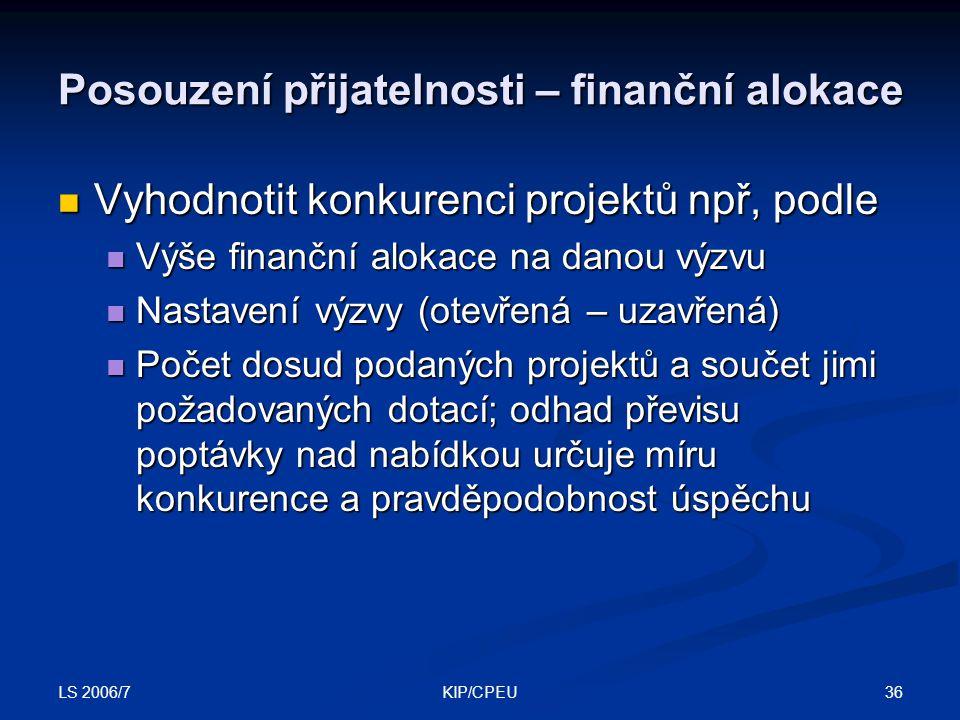 LS 2006/7 36KIP/CPEU Posouzení přijatelnosti – finanční alokace Vyhodnotit konkurenci projektů npř, podle Vyhodnotit konkurenci projektů npř, podle Výše finanční alokace na danou výzvu Výše finanční alokace na danou výzvu Nastavení výzvy (otevřená – uzavřená) Nastavení výzvy (otevřená – uzavřená) Počet dosud podaných projektů a součet jimi požadovaných dotací; odhad převisu poptávky nad nabídkou určuje míru konkurence a pravděpodobnost úspěchu Počet dosud podaných projektů a součet jimi požadovaných dotací; odhad převisu poptávky nad nabídkou určuje míru konkurence a pravděpodobnost úspěchu