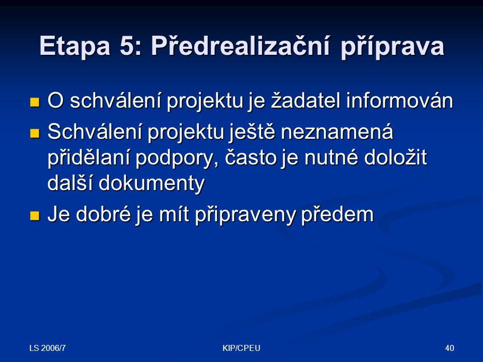 LS 2006/7 40KIP/CPEU Etapa 5: Předrealizační příprava O schválení projektu je žadatel informován O schválení projektu je žadatel informován Schválení projektu ještě neznamená přidělaní podpory, často je nutné doložit další dokumenty Schválení projektu ještě neznamená přidělaní podpory, často je nutné doložit další dokumenty Je dobré je mít připraveny předem Je dobré je mít připraveny předem