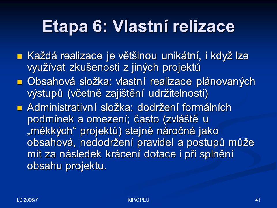 """LS 2006/7 41KIP/CPEU Etapa 6: Vlastní relizace Každá realizace je většinou unikátní, i když lze využívat zkušenosti z jiných projektů Každá realizace je většinou unikátní, i když lze využívat zkušenosti z jiných projektů Obsahová složka: vlastní realizace plánovaných výstupů (včetně zajištění udržitelnosti) Obsahová složka: vlastní realizace plánovaných výstupů (včetně zajištění udržitelnosti) Administrativní složka: dodržení formálních podmínek a omezení; často (zvláště u """"měkkých projektů) stejně náročná jako obsahová, nedodržení pravidel a postupů může mít za následek krácení dotace i při splnění obsahu projektu."""