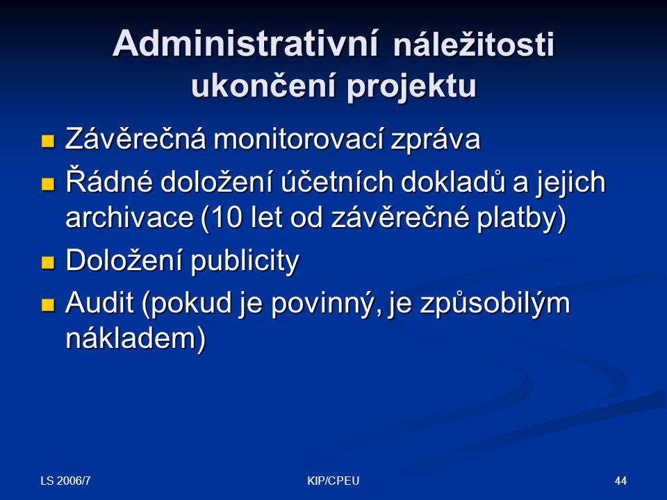 LS 2006/7 44KIP/CPEU Administrativní náležitosti ukončení projektu Závěrečná monitorovací zpráva Závěrečná monitorovací zpráva Řádné doložení účetních dokladů a jejich archivace (10 let od závěrečné platby) Řádné doložení účetních dokladů a jejich archivace (10 let od závěrečné platby) Doložení publicity Doložení publicity Audit (pokud je povinný, je způsobilým nákladem) Audit (pokud je povinný, je způsobilým nákladem)
