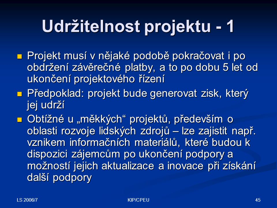 """LS 2006/7 45KIP/CPEU Udržitelnost projektu - 1 Projekt musí v nějaké podobě pokračovat i po obdržení závěrečné platby, a to po dobu 5 let od ukončení projektového řízení Projekt musí v nějaké podobě pokračovat i po obdržení závěrečné platby, a to po dobu 5 let od ukončení projektového řízení Předpoklad: projekt bude generovat zisk, který jej udrží Předpoklad: projekt bude generovat zisk, který jej udrží Obtížné u """"měkkých projektů, především o oblasti rozvoje lidských zdrojů – lze zajistit např."""