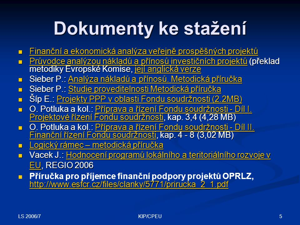 LS 2006/7 5KIP/CPEU Dokumenty ke stažení Finanční a ekonomická analýza veřejně prospěšných projektů Finanční a ekonomická analýza veřejně prospěšných projektů Finanční a ekonomická analýza veřejně prospěšných projektů Finanční a ekonomická analýza veřejně prospěšných projektů Průvodce analýzou nákladů a přínosů investičních projektů (překlad metodiky Evropské Komise, její anglická verze Průvodce analýzou nákladů a přínosů investičních projektů (překlad metodiky Evropské Komise, její anglická verze Průvodce analýzou nákladů a přínosů investičních projektůjejí anglická verze Průvodce analýzou nákladů a přínosů investičních projektůjejí anglická verze Sieber P.: Analýza nákladů a přínosů.