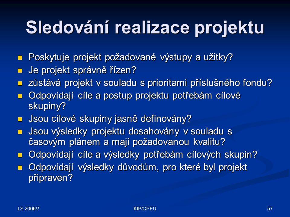LS 2006/7 57KIP/CPEU Sledování realizace projektu Poskytuje projekt požadované výstupy a užitky? Poskytuje projekt požadované výstupy a užitky? Je pro