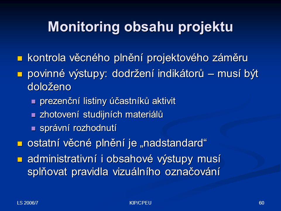 """LS 2006/7 60KIP/CPEU Monitoring obsahu projektu kontrola věcného plnění projektového záměru kontrola věcného plnění projektového záměru povinné výstupy: dodržení indikátorů – musí být doloženo povinné výstupy: dodržení indikátorů – musí být doloženo prezenční listiny účastníků aktivit prezenční listiny účastníků aktivit zhotovení studijních materiálů zhotovení studijních materiálů správní rozhodnutí správní rozhodnutí ostatní věcné plnění je """"nadstandard ostatní věcné plnění je """"nadstandard administrativní i obsahové výstupy musí splňovat pravidla vizuálního označování administrativní i obsahové výstupy musí splňovat pravidla vizuálního označování"""