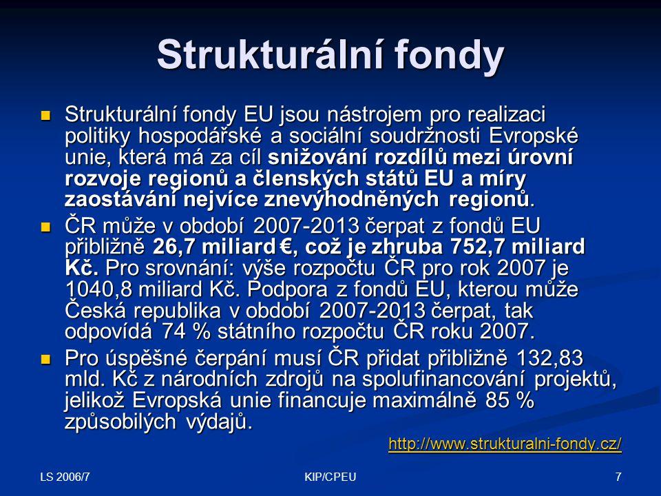 LS 2006/7 7KIP/CPEU Strukturální fondy Strukturální fondy EU jsou nástrojem pro realizaci politiky hospodářské a sociální soudržnosti Evropské unie, která má za cíl snižování rozdílů mezi úrovní rozvoje regionů a členských států EU a míry zaostávání nejvíce znevýhodněných regionů.