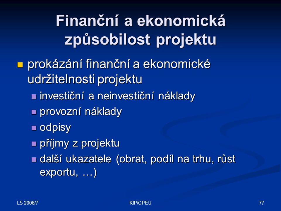 LS 2006/7 77KIP/CPEU Finanční a ekonomická způsobilost projektu prokázání finanční a ekonomické udržitelnosti projektu prokázání finanční a ekonomické udržitelnosti projektu investiční a neinvestiční náklady investiční a neinvestiční náklady provozní náklady provozní náklady odpisy odpisy příjmy z projektu příjmy z projektu další ukazatele (obrat, podíl na trhu, růst exportu, …) další ukazatele (obrat, podíl na trhu, růst exportu, …)