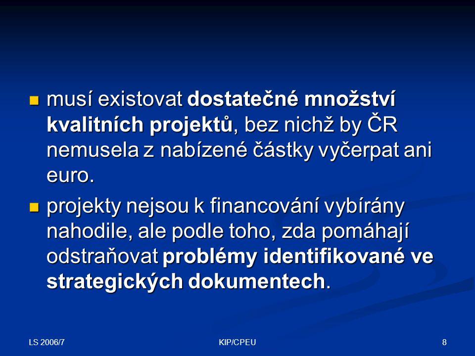 LS 2006/7 69KIP/CPEU Způsobilé výdaje Výdaje, které je možné hradit z dotace Výdaje, které je možné hradit z dotace v souladu s legislativou EU a ČR v souladu s legislativou EU a ČR přiměřené (v místě a čase obvyklé, vynaloženy účelně a hospodárně) přiměřené (v místě a čase obvyklé, vynaloženy účelně a hospodárně) doložitelné, identifikovatelné, prokazatelně související s realizací projektu doložitelné, identifikovatelné, prokazatelně související s realizací projektu vzniklé po odevzdání projektové žádosti vzniklé po odevzdání projektové žádosti