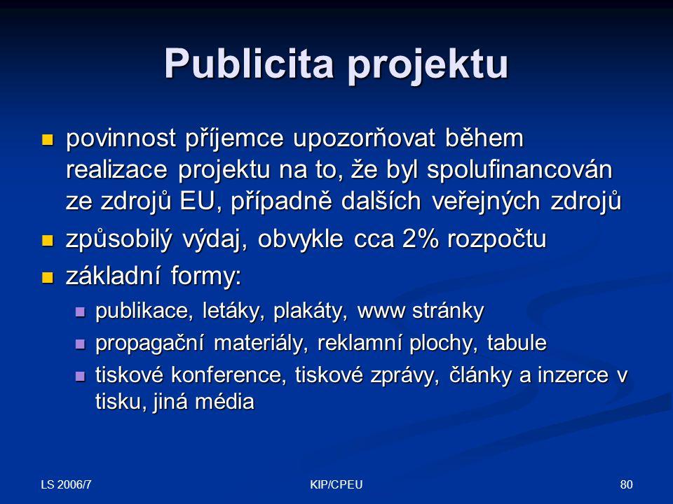 LS 2006/7 80KIP/CPEU Publicita projektu povinnost příjemce upozorňovat během realizace projektu na to, že byl spolufinancován ze zdrojů EU, případně dalších veřejných zdrojů povinnost příjemce upozorňovat během realizace projektu na to, že byl spolufinancován ze zdrojů EU, případně dalších veřejných zdrojů způsobilý výdaj, obvykle cca 2% rozpočtu způsobilý výdaj, obvykle cca 2% rozpočtu základní formy: základní formy: publikace, letáky, plakáty, www stránky publikace, letáky, plakáty, www stránky propagační materiály, reklamní plochy, tabule propagační materiály, reklamní plochy, tabule tiskové konference, tiskové zprávy, články a inzerce v tisku, jiná média tiskové konference, tiskové zprávy, články a inzerce v tisku, jiná média