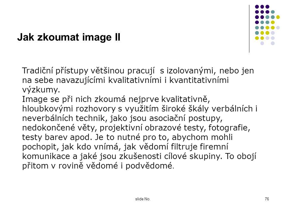 slide No.75 Jak zkoumat image Abychom mohli zkoumat image, musíme používat kvalitativní i kvantitativní výzkumné techniky. Některé její složky, jak js