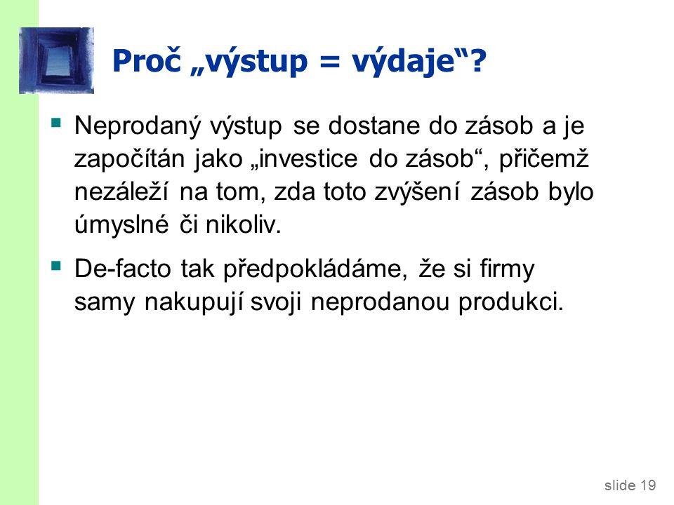 """slide 19 Proč """"výstup = výdaje ."""