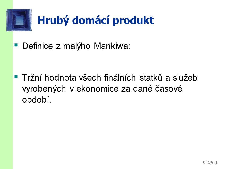 slide 3 Hrubý domácí produkt  Definice z malýho Mankiwa:  Tržní hodnota všech finálních statků a služeb vyrobených v ekonomice za dané časové období.