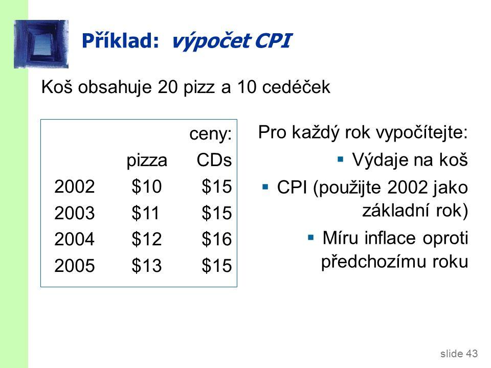 slide 43 Příklad: výpočet CPI Koš obsahuje 20 pizz a 10 cedéček ceny: pizzaCDs 2002$10$15 2003$11$15 2004$12$16 2005$13$15 Pro každý rok vypočítejte:  Výdaje na koš  CPI (použijte 2002 jako základní rok)  Míru inflace oproti předchozímu roku