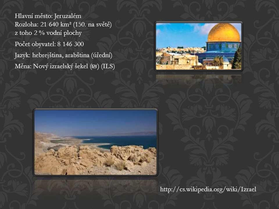 Hlavní město: Jeruzalém Rozloha: 21 640 km² (150. na světě) z toho 2 % vodní plochy Počet obyvatel: 8 146 300 Jazyk: hebrejština, arabština (úřední) M