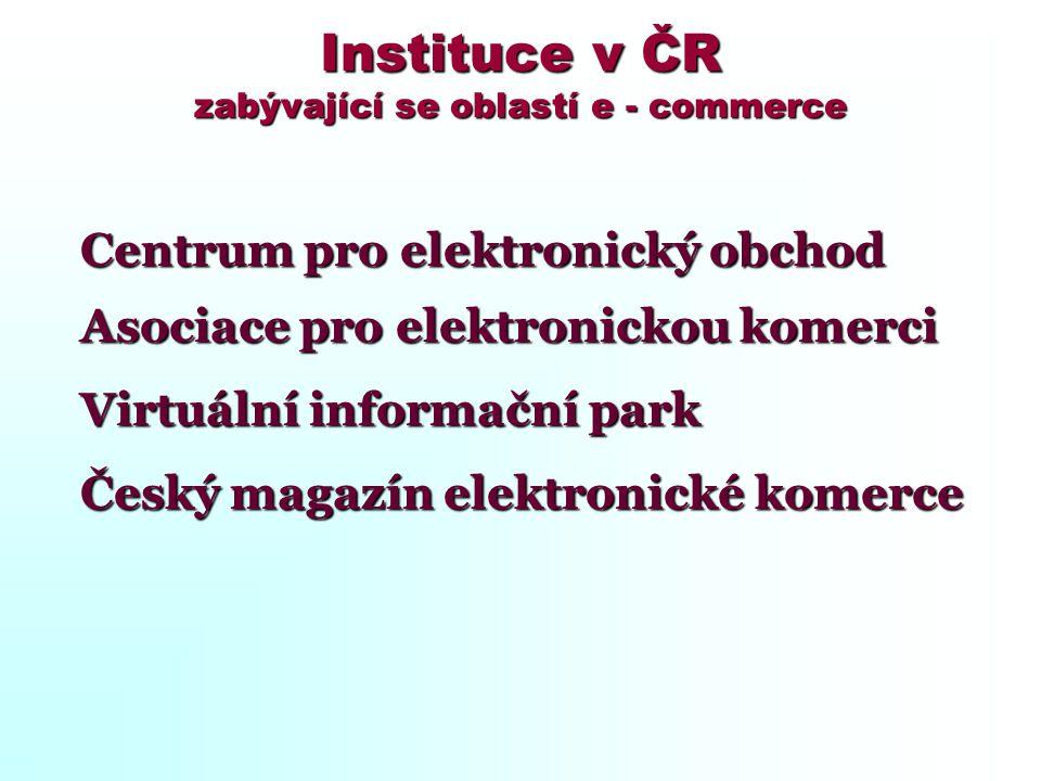 Instituce v ČR zabývající se oblastí e - commerce Centrum pro elektronický obchod Centrum pro elektronický obchod Asociace pro elektronickou komerci A