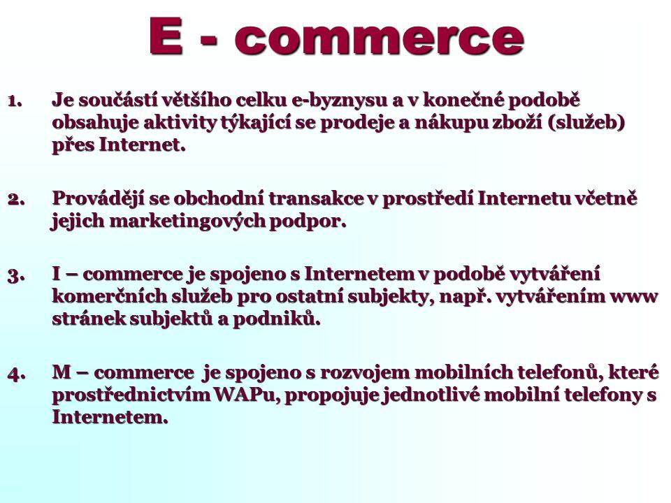 E - commerce 1.Je součástí většího celku e-byznysu a v konečné podobě obsahuje aktivity týkající se prodeje a nákupu zboží (služeb) přes Internet. 2.P