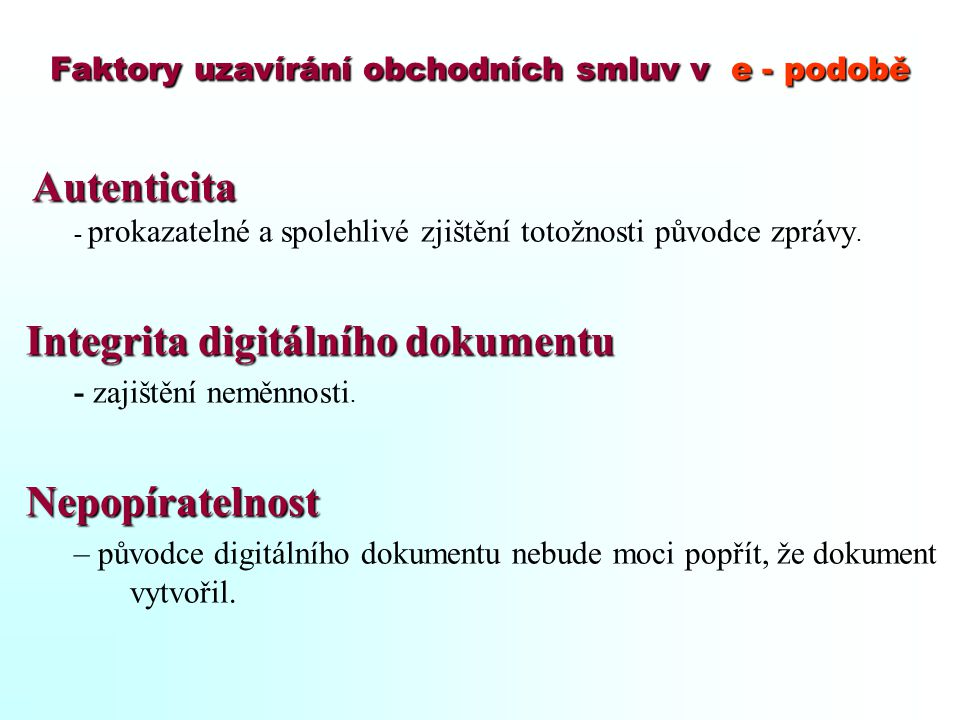 Faktory uzavírání obchodních smluv v e - podobě Autenticita - prokazatelné a spolehlivé zjištění totožnosti původce zprávy. Integrita digitálního doku