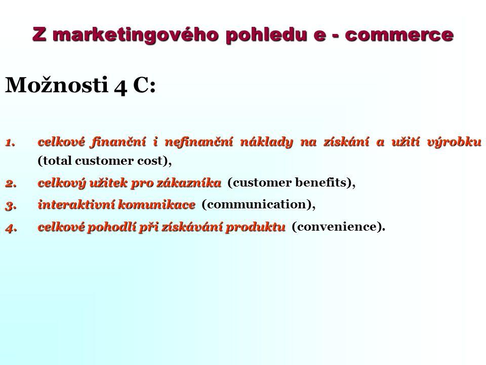 Z marketingového pohledu e - commerce Možnosti 4 C: 1.celkové finanční i nefinanční náklady na získání a užití výrobku (total customer cost), 2.celkov