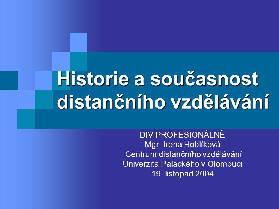 Historie a současnost distančního vzdělávání DIV PROFESIONÁLNĚ Mgr. Irena Hoblíková Centrum distančního vzdělávání Univerzita Palackého v Olomouci 19.