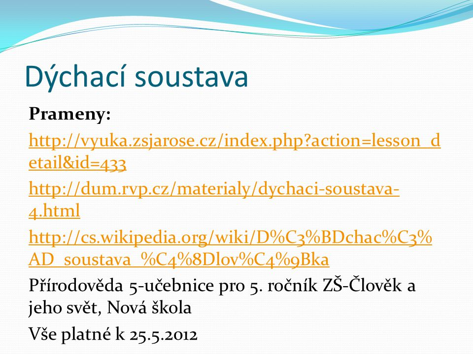 Dýchací soustava Prameny: http://vyuka.zsjarose.cz/index.php?action=lesson_d etail&id=433 http://dum.rvp.cz/materialy/dychaci-soustava- 4.html http://cs.wikipedia.org/wiki/D%C3%BDchac%C3% AD_soustava_%C4%8Dlov%C4%9Bka Přírodověda 5-učebnice pro 5.