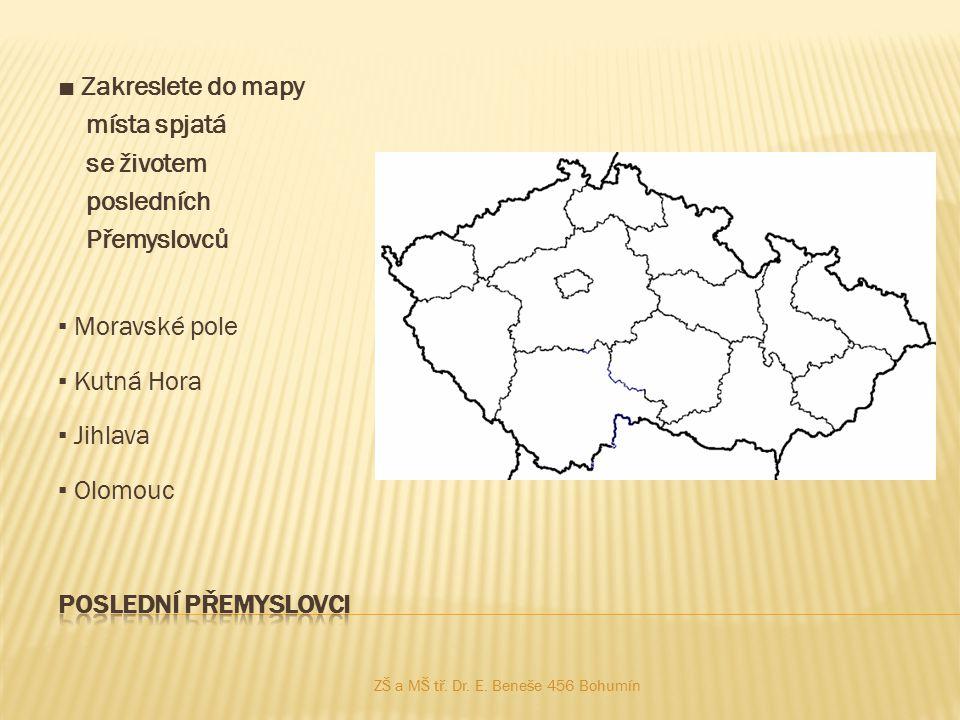 ■ Zakreslete do mapy místa spjatá se životem posledních Přemyslovců ▪ Moravské pole ▪ Kutná Hora ▪ Jihlava ▪ Olomouc ZŠ a MŠ tř. Dr. E. Beneše 456 Boh