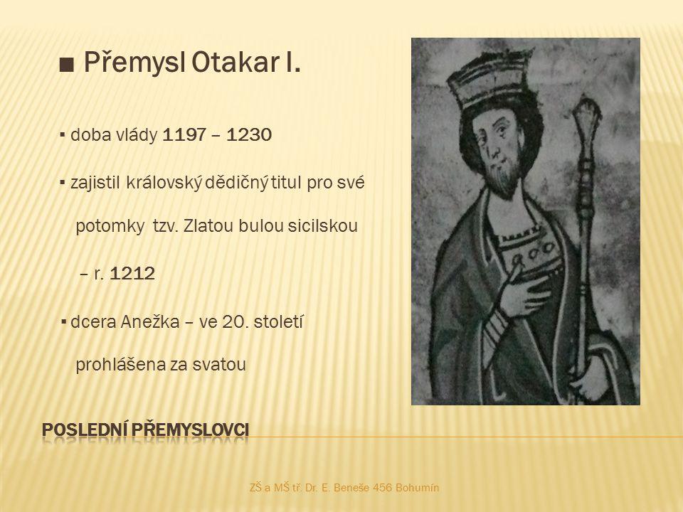 ■ Přemysl Otakar I. ▪ doba vlády 1197 – 1230 ▪ zajistil královský dědičný titul pro své potomky tzv. Zlatou bulou sicilskou – r. 1212 ▪ dcera Anežka –