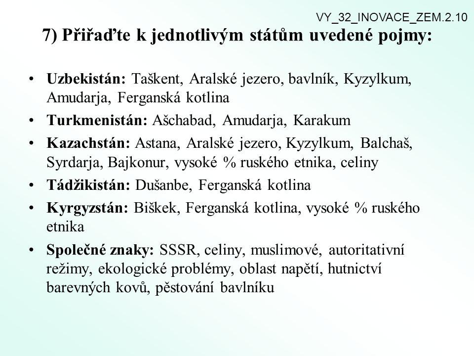 7) Přiřaďte k jednotlivým státům uvedené pojmy: Uzbekistán: Taškent, Aralské jezero, bavlník, Kyzylkum, Amudarja, Ferganská kotlina Turkmenistán: Ašch