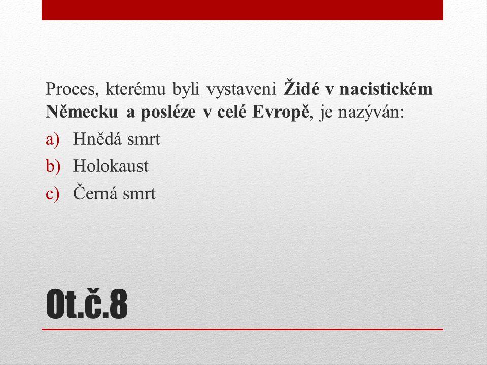 Ot.č.8 Proces, kterému byli vystaveni Židé v nacistickém Německu a posléze v celé Evropě, je nazýván: a)Hnědá smrt b)Holokaust c)Černá smrt