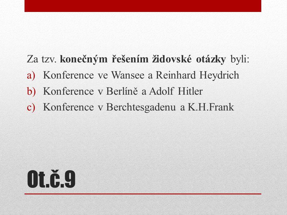 Ot.č.9 Za tzv. konečným řešením židovské otázky byli: a)Konference ve Wansee a Reinhard Heydrich b)Konference v Berlíně a Adolf Hitler c)Konference v