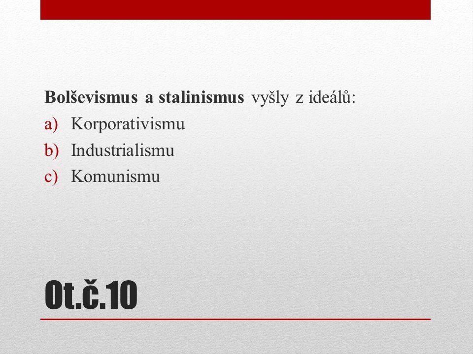 Ot.č.10 Bolševismus a stalinismus vyšly z ideálů: a)Korporativismu b)Industrialismu c)Komunismu